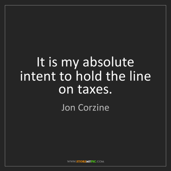 Jon Corzine: It is my absolute intent to hold the line on taxes.