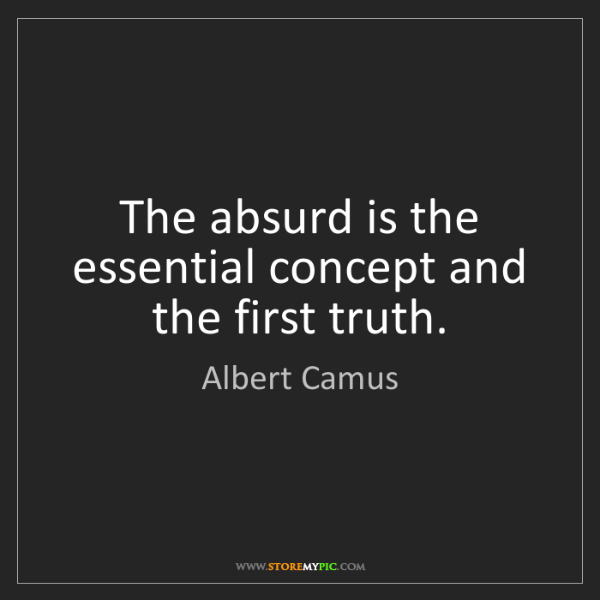 Albert Camus: The absurd is the essential concept and the first truth.
