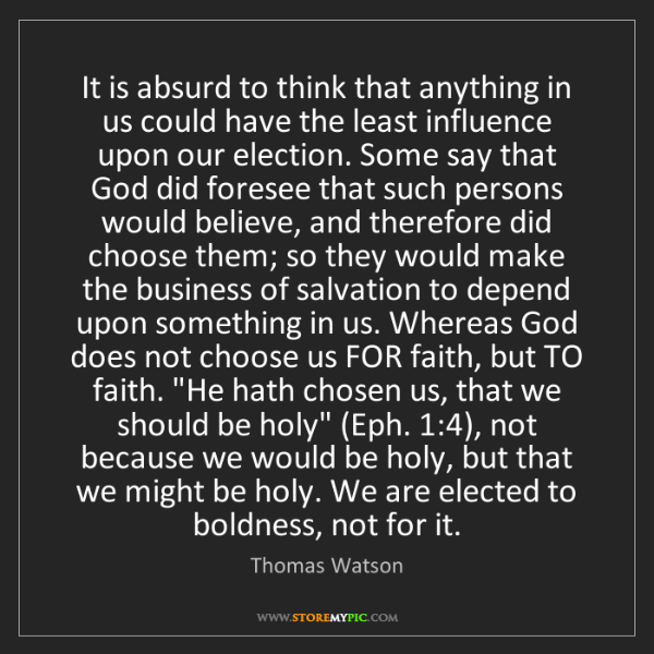 Thomas Watson: It is absurd to think that anything in us could have...