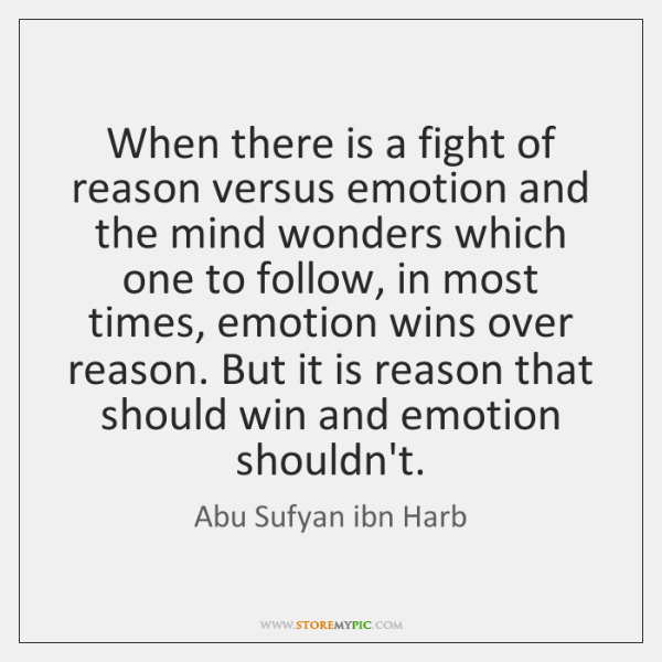 When there is a fight of reason versus emotion and the mind ...