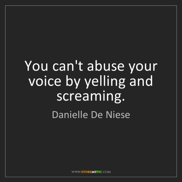 Danielle De Niese: You can't abuse your voice by yelling and screaming.