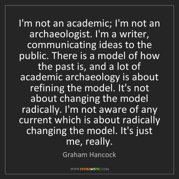 Graham Hancock: I'm not an academic; I'm not an archaeologist. I'm a...