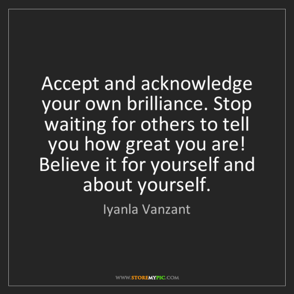 Iyanla Vanzant: Accept and acknowledge your own brilliance. Stop waiting...
