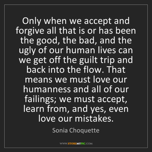 Sonia Choquette: Only when we accept and forgive all that is or has been...