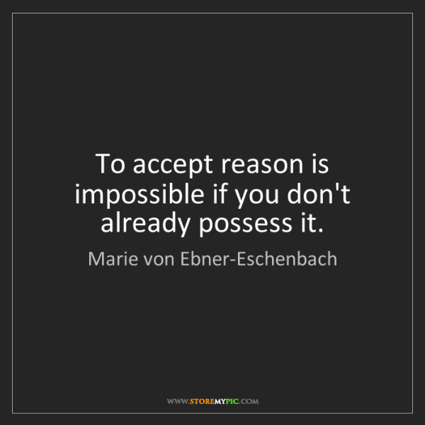 Marie von Ebner-Eschenbach: To accept reason is impossible if you don't already possess...