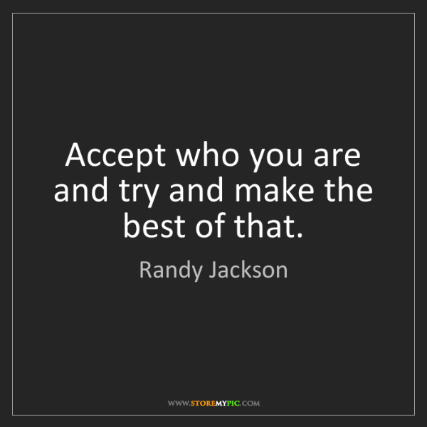 Randy Jackson: Accept who you are and try and make the best of that.