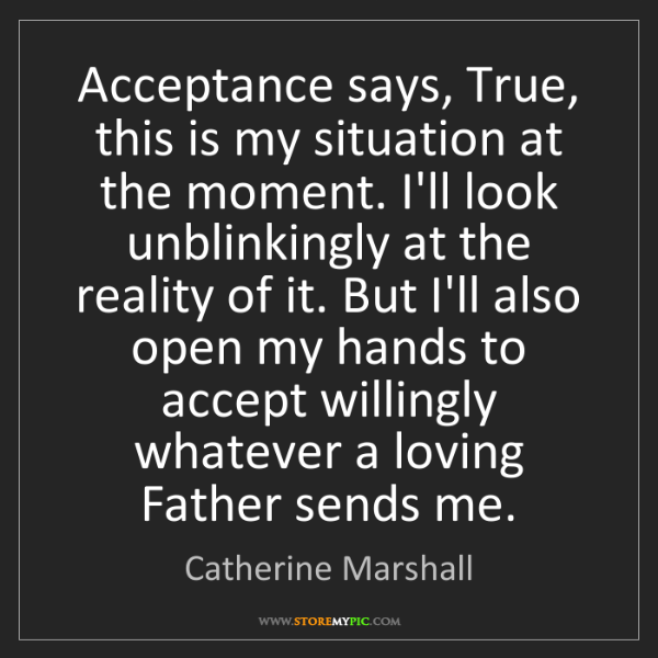 Catherine Marshall: Acceptance says, True, this is my situation at the moment....