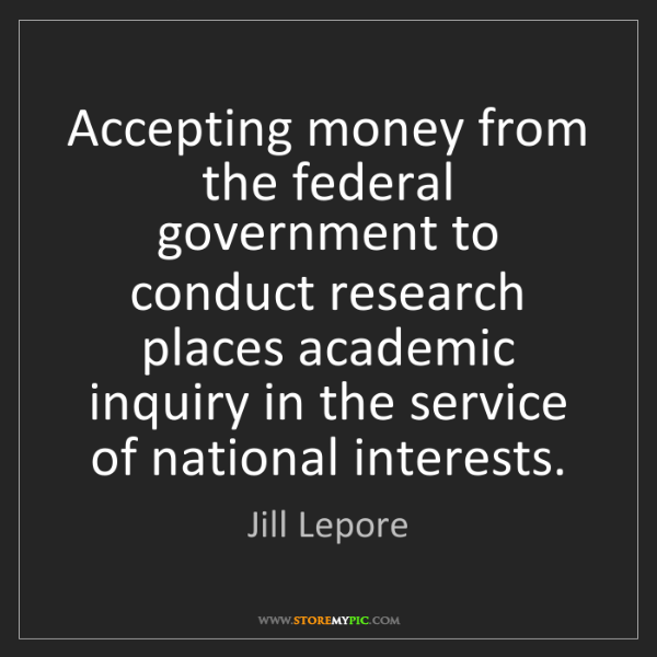 Jill Lepore: Accepting money from the federal government to conduct...