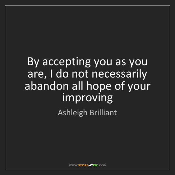Ashleigh Brilliant: By accepting you as you are, I do not necessarily abandon...