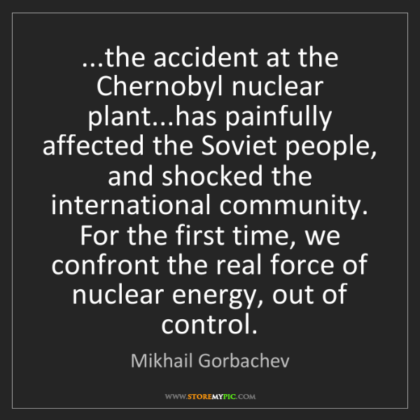 Mikhail Gorbachev: ...the accident at the Chernobyl nuclear plant...has...