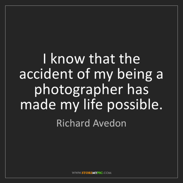 Richard Avedon: I know that the accident of my being a photographer has...