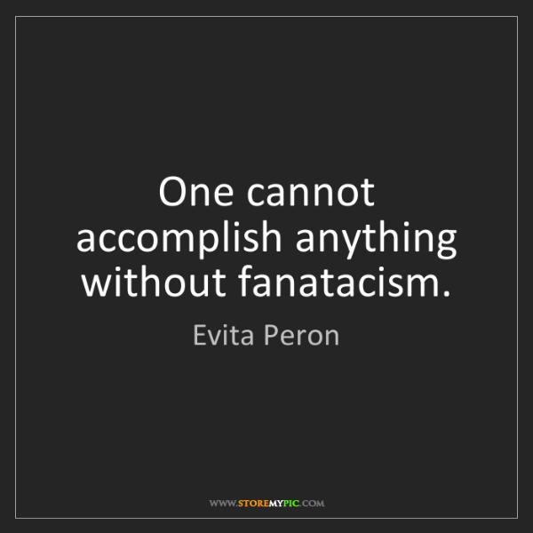 Evita Peron: One cannot accomplish anything without fanatacism.