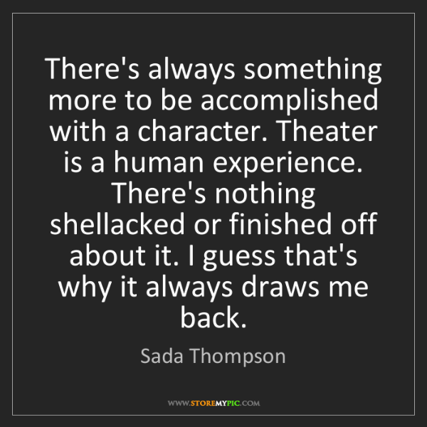 Sada Thompson: There's always something more to be accomplished with...