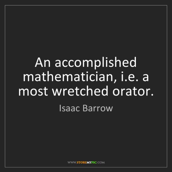 Isaac Barrow: An accomplished mathematician, i.e. a most wretched orator.