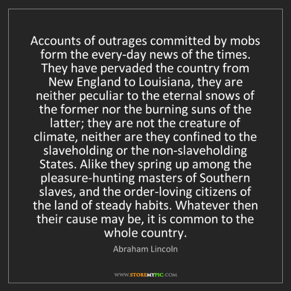 Abraham Lincoln: Accounts of outrages committed by mobs form the every-day...