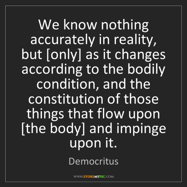 Democritus: We know nothing accurately in reality, but [only] as...