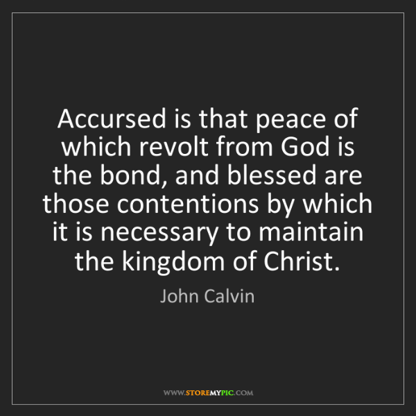 John Calvin: Accursed is that peace of which revolt from God is the...