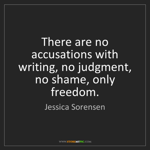 Jessica Sorensen: There are no accusations with writing, no judgment, no...