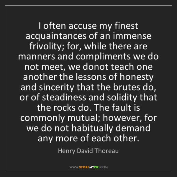 Henry David Thoreau: I often accuse my finest acquaintances of an immense...