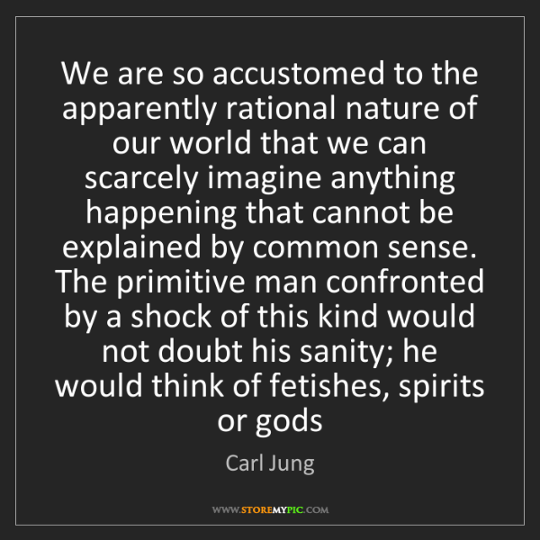 Carl Jung: We are so accustomed to the apparently rational nature...