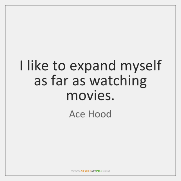 I like to expand myself as far as watching movies.