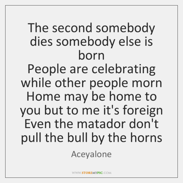 The second somebody dies somebody else is born  People are celebrating while ...