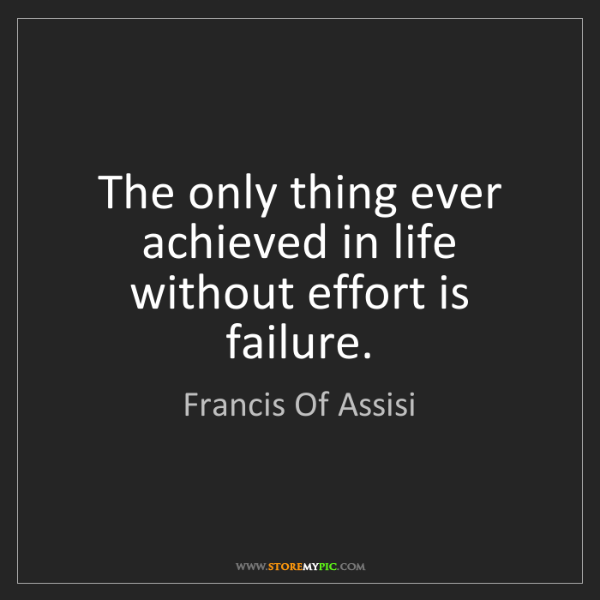 Francis Of Assisi: The only thing ever achieved in life without effort is...