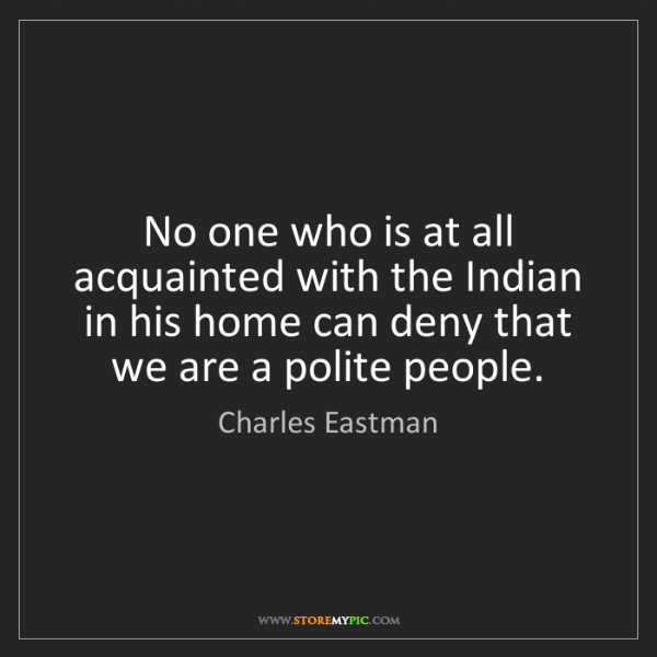 Charles Eastman: No one who is at all acquainted with the Indian in his...