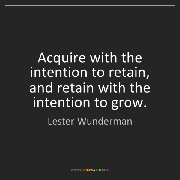 Lester Wunderman: Acquire with the intention to retain, and retain with...