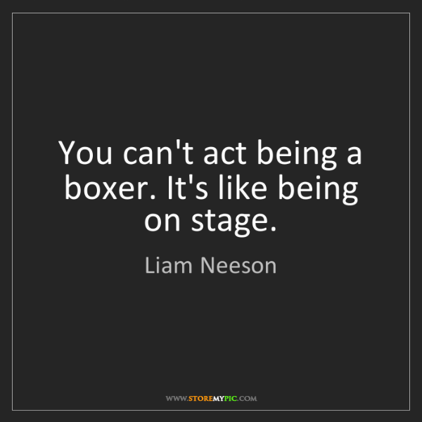 Liam Neeson: You can't act being a boxer. It's like being on stage.