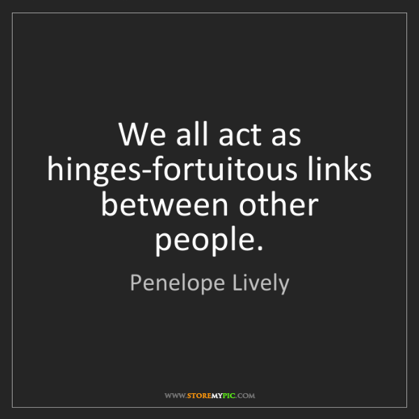 Penelope Lively: We all act as hinges-fortuitous links between other people.