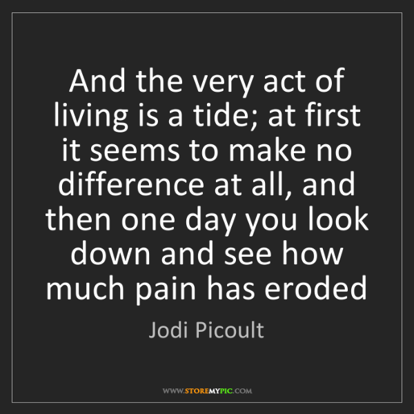Jodi Picoult: And the very act of living is a tide; at first it seems...