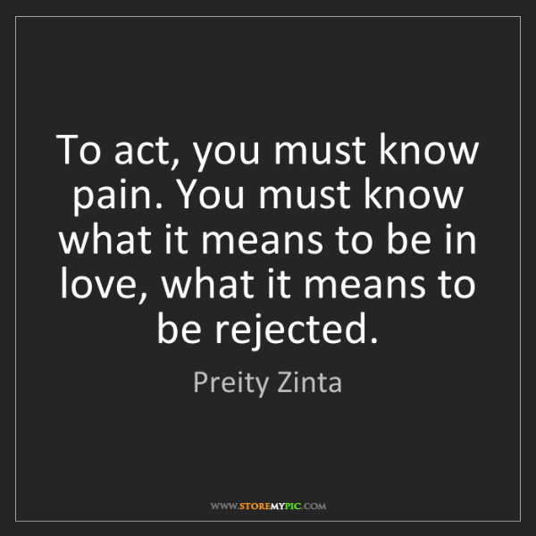 Preity Zinta: To act, you must know pain. You must know what it means...