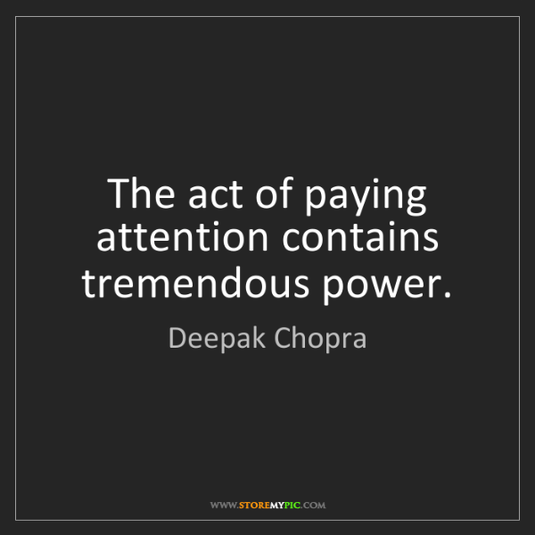 Deepak Chopra: The act of paying attention contains tremendous power.
