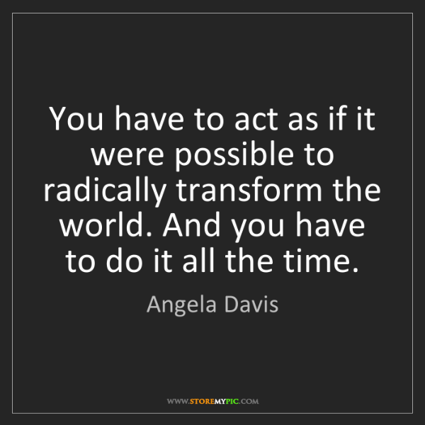 Angela Davis: You have to act as if it were possible to radically transform...