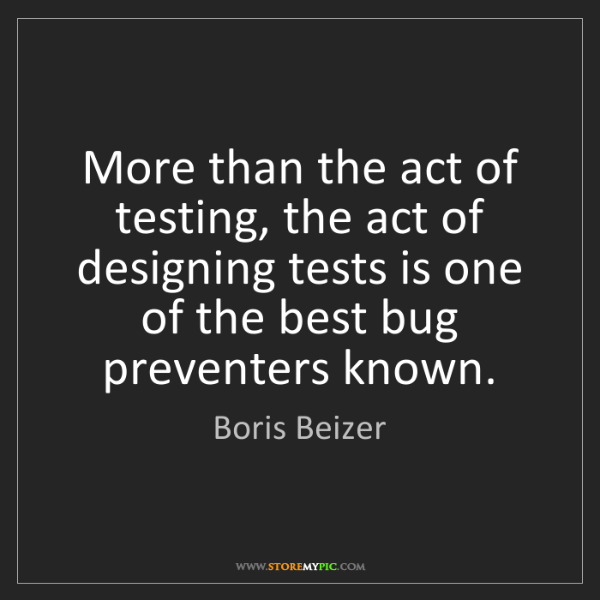Boris Beizer: More than the act of testing, the act of designing tests...