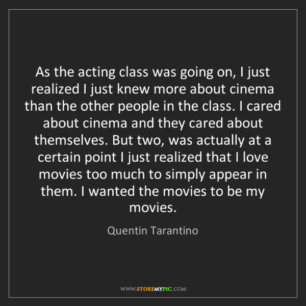 Quentin Tarantino: As the acting class was going on, I just realized I just...