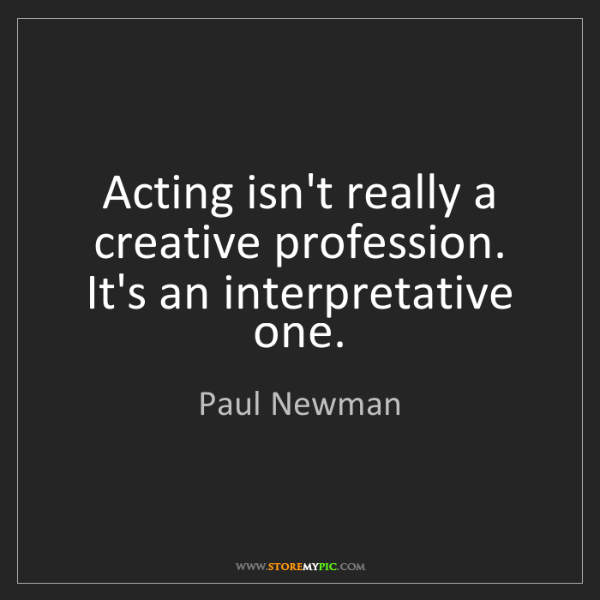 Paul Newman: Acting isn't really a creative profession. It's an interpretative...