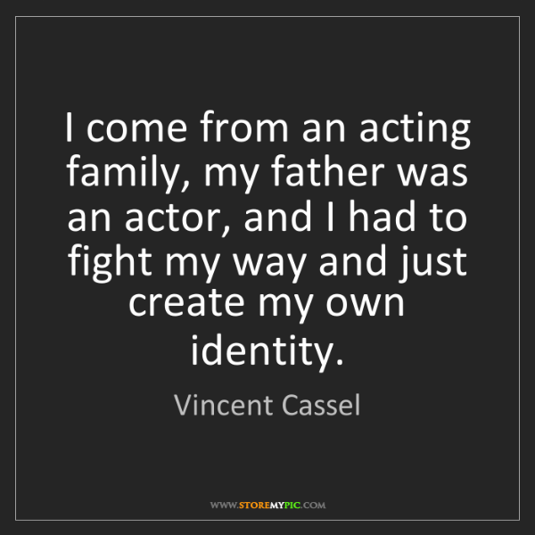 Vincent Cassel: I come from an acting family, my father was an actor,...