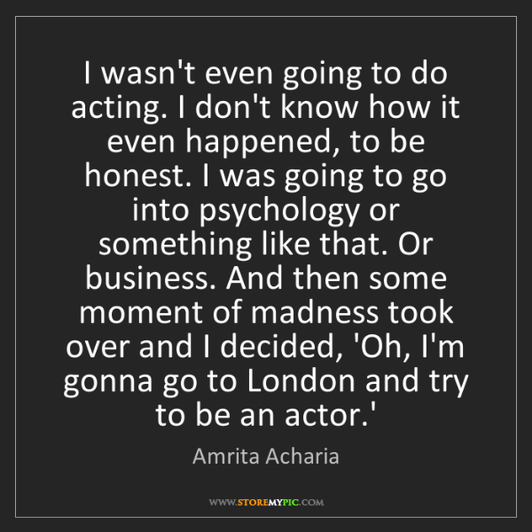 Amrita Acharia: I wasn't even going to do acting. I don't know how it...