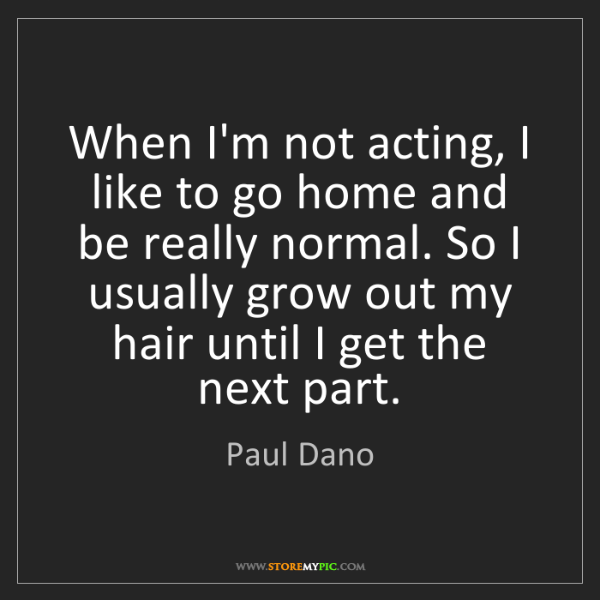 Paul Dano: When I'm not acting, I like to go home and be really...