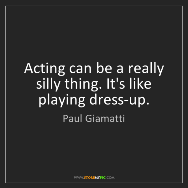 Paul Giamatti: Acting can be a really silly thing. It's like playing...