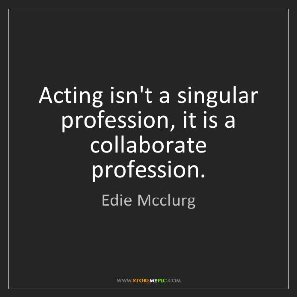 Edie Mcclurg: Acting isn't a singular profession, it is a collaborate...