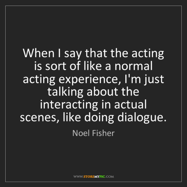Noel Fisher: When I say that the acting is sort of like a normal acting...