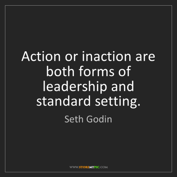 Seth Godin: Action or inaction are both forms of leadership and standard...