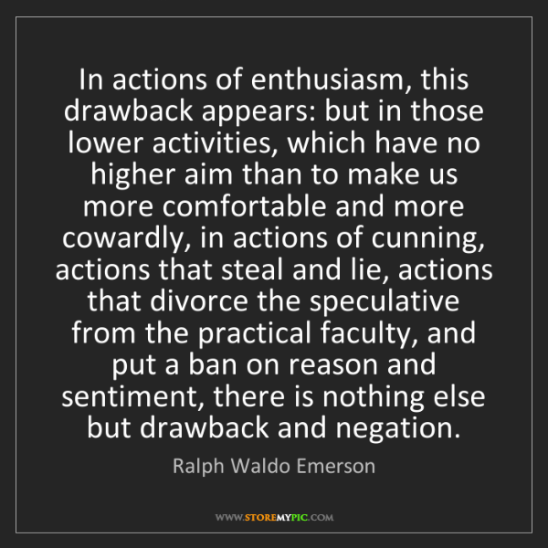 Ralph Waldo Emerson: In actions of enthusiasm, this drawback appears: but...