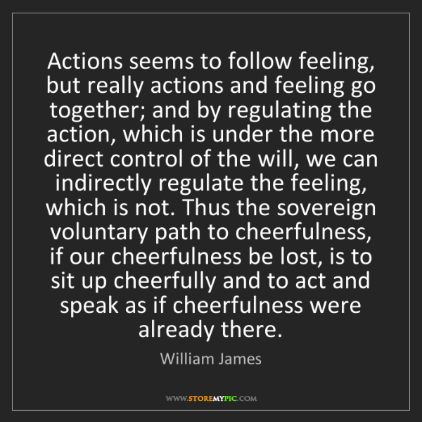 William James: Actions seems to follow feeling, but really actions and...