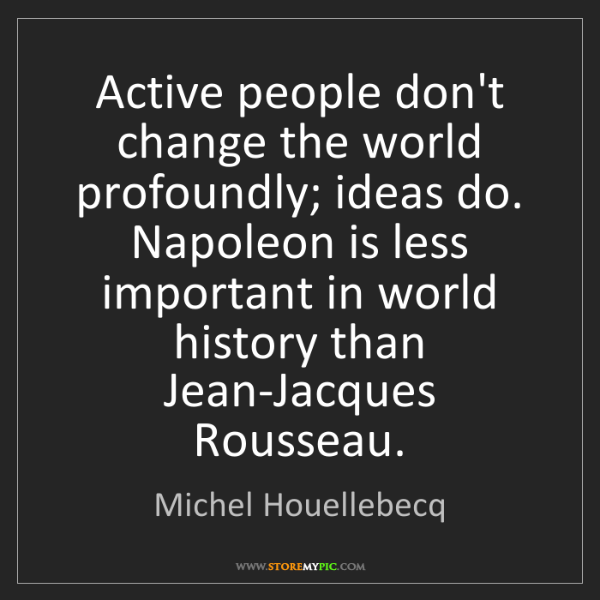Michel Houellebecq: Active people don't change the world profoundly; ideas...
