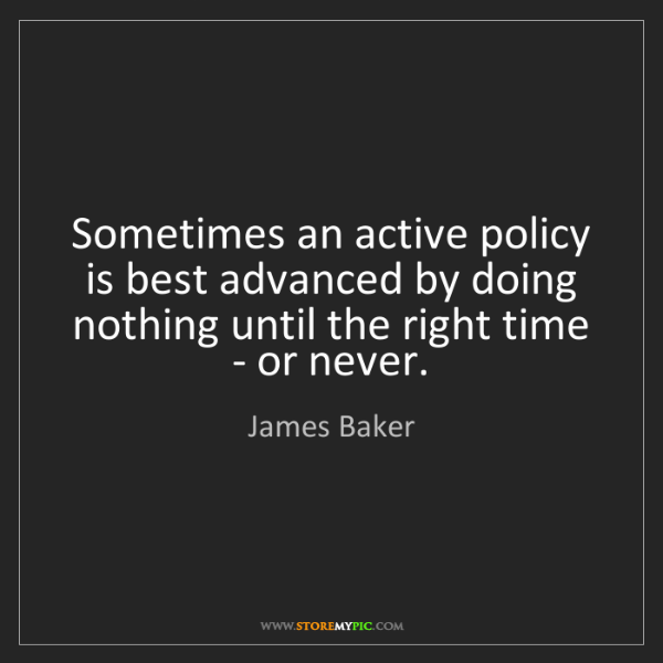 James Baker: Sometimes an active policy is best advanced by doing...