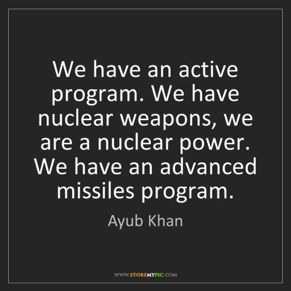 Ayub Khan: We have an active program. We have nuclear weapons, we...